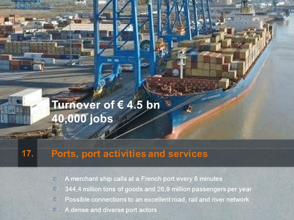 Turnover of 4.5 bn 40,000 jobs Ports, port activities and services A merchant ship calls at a French port every 6 minutes Possible connections to an excellent road, rail and river network 344,4 million tons of goods and 26,9 million passengers per year A dense and diverse port actors 17.