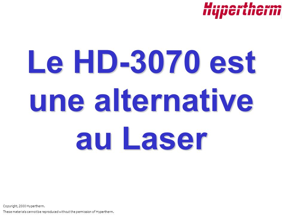 Copyright, 2000 Hypertherm. These materials cannot be reproduced without the permission of Hypertherm. Le HD-3070 est une alternative au Laser