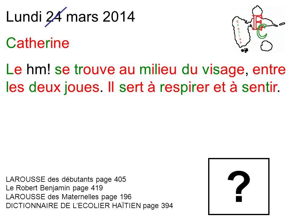 Lundi 24 mars 2014 Catherine Le hm. se trouve au milieu du visage, entre les deux joues.
