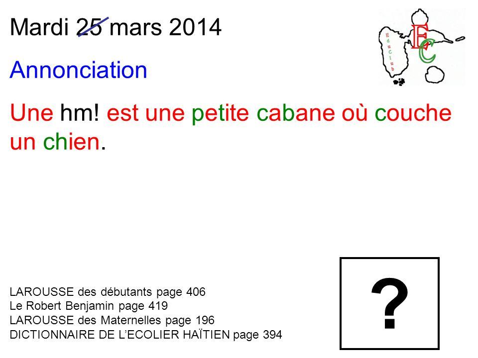Mardi 25 mars 2014 Annonciation Une hm. est une petite cabane où couche un chien.