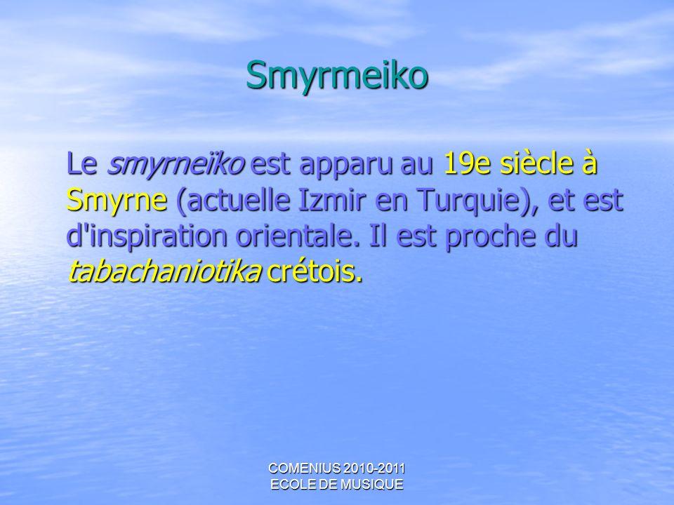 COMENIUS 2010-2011 ECOLE DE MUSIQUE Smyrmeiko Le smyrneïko est apparu au 19e siècle à Smyrne (actuelle Izmir en Turquie), et est d'inspiration orienta