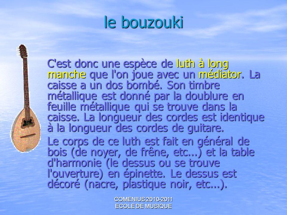 COMENIUS 2010-2011 ECOLE DE MUSIQUE le bouzouki C'est donc une espèce de luth à long manche que l'on joue avec un médiator. La caisse a un dos bombé.