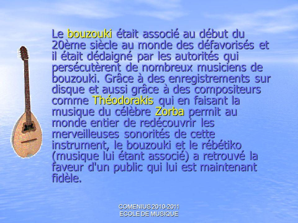 COMENIUS 2010-2011 ECOLE DE MUSIQUE Le bouzouki était associé au début du 20ème siècle au monde des défavorisés et il était dédaigné par les autorités