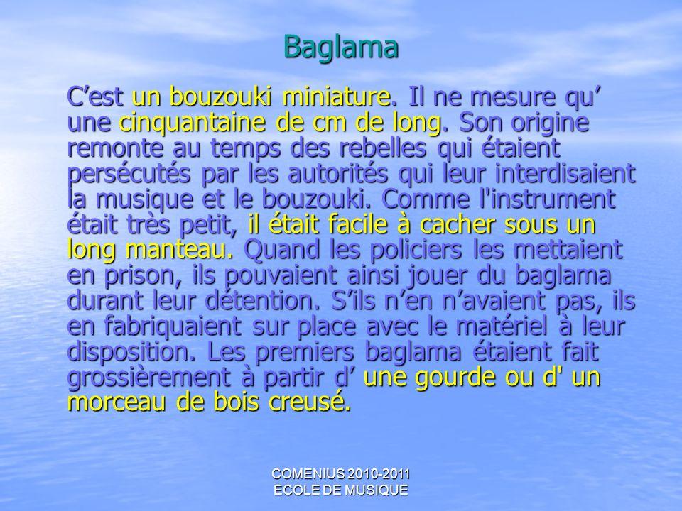 COMENIUS 2010-2011 ECOLE DE MUSIQUE Baglama Cest un bouzouki miniature. Il ne mesure qu une cinquantaine de cm de long. Son origine remonte au temps d