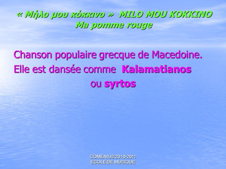 COMENIUS 2010-2011 ECOLE DE MUSIQUE « Μήλο μου κόκκινο » MILO MOU KOKKINO Ma pomme rouge Chanson populaire grecque de Macedoine. Elle est dansée comme