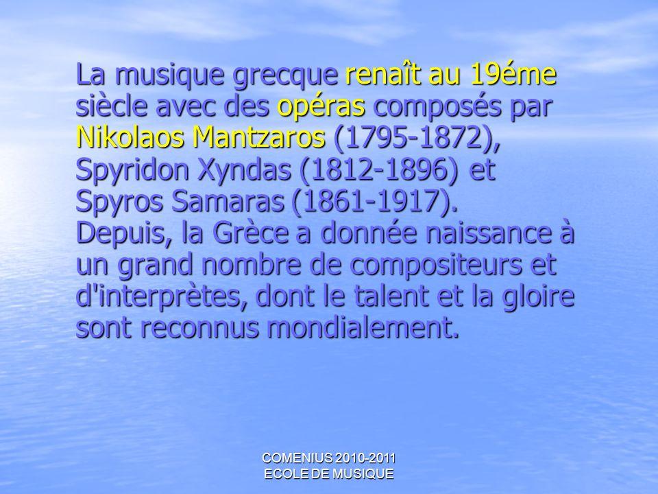 COMENIUS 2010-2011 ECOLE DE MUSIQUE La musique grecque renaît au 19éme siècle avec des opéras composés par Nikolaos Mantzaros (1795-1872), Spyridon Xy