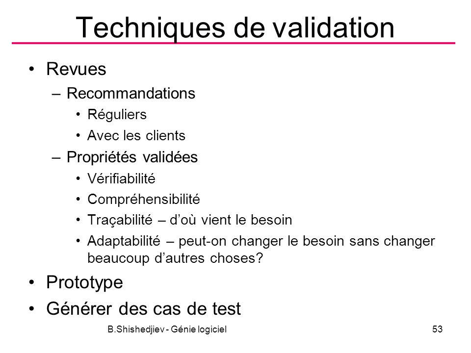 Techniques de validation Revues –Recommandations Réguliers Avec les clients –Propriétés validées Vérifiabilité Compréhensibilité Traçabilité – doù vient le besoin Adaptabilité – peut-on changer le besoin sans changer beaucoup dautres choses.