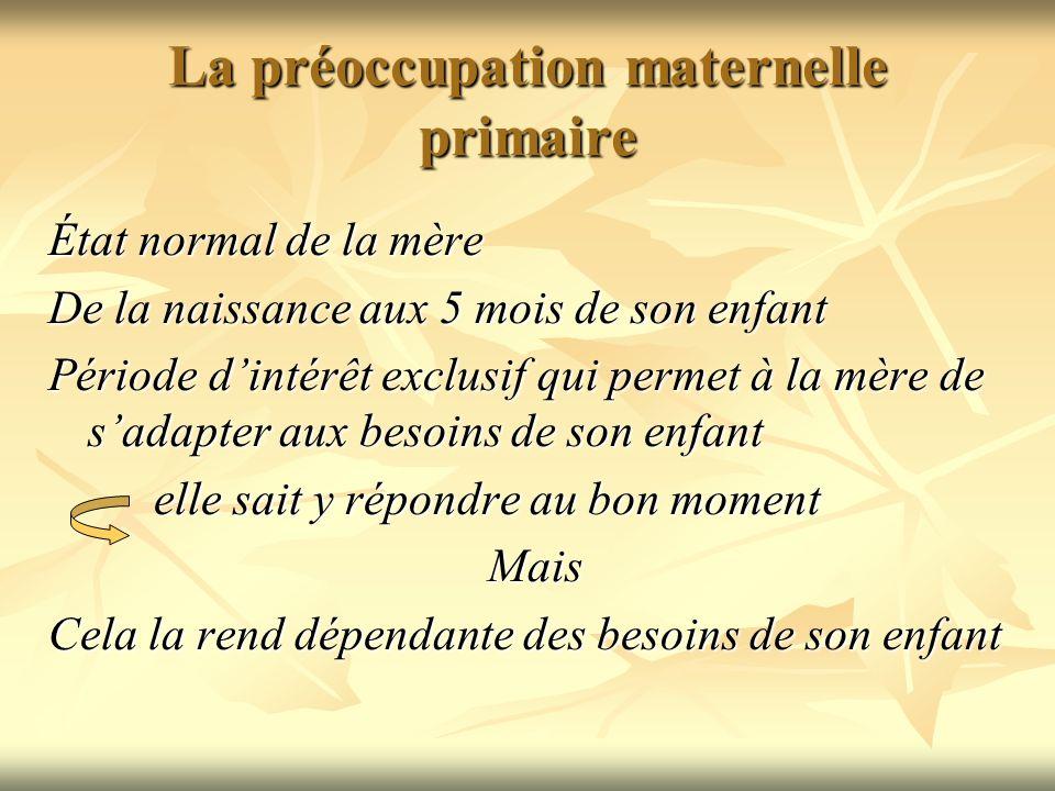 La préoccupation maternelle primaire État normal de la mère De la naissance aux 5 mois de son enfant Période dintérêt exclusif qui permet à la mère de