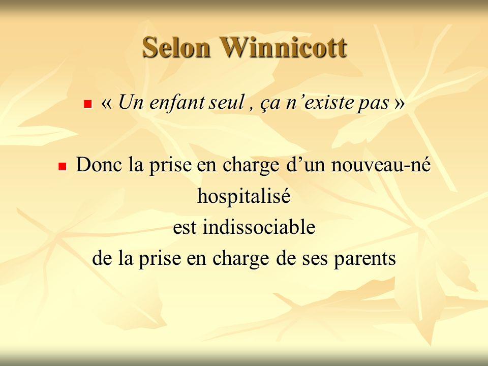 Selon Winnicott « Un enfant seul, ça nexiste pas » « Un enfant seul, ça nexiste pas » Donc la prise en charge dun nouveau-né Donc la prise en charge d