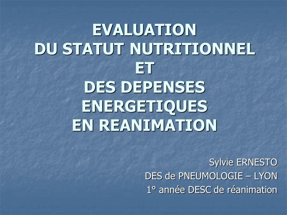 EVALUATION DU STATUT NUTRITIONNEL ET DES DEPENSES ENERGETIQUES EN REANIMATION Sylvie ERNESTO DES de PNEUMOLOGIE – LYON 1° année DESC de réanimation