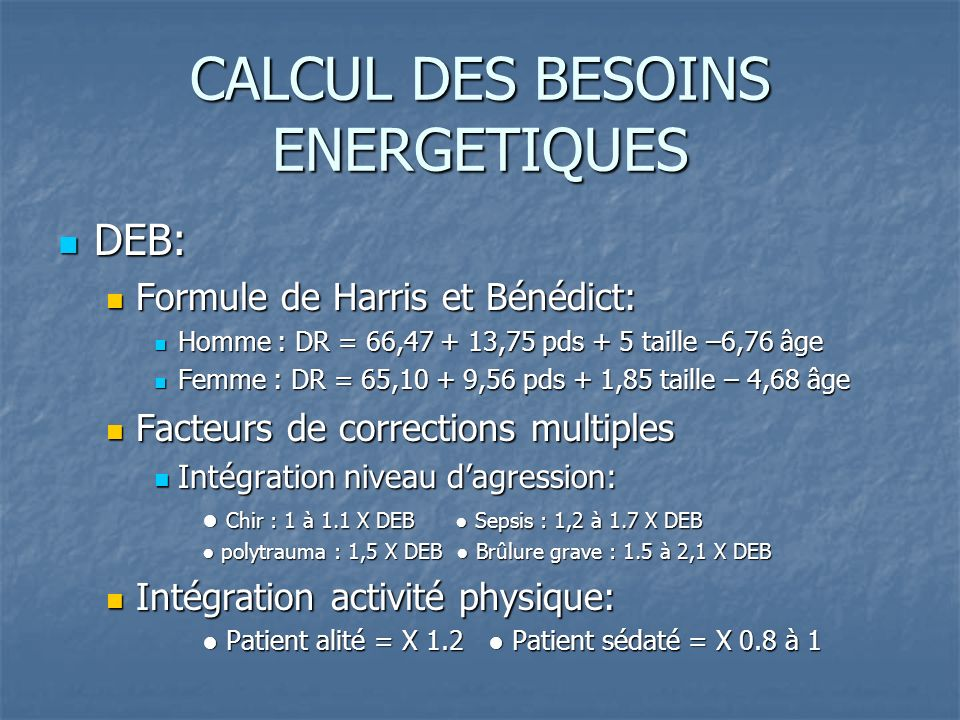 CALCUL DES BESOINS ENERGETIQUES DEB: DEB: Formule de Harris et Bénédict: Formule de Harris et Bénédict: Homme : DR = 66,47 + 13,75 pds + 5 taille –6,76 âge Homme : DR = 66,47 + 13,75 pds + 5 taille –6,76 âge Femme : DR = 65,10 + 9,56 pds + 1,85 taille – 4,68 âge Femme : DR = 65,10 + 9,56 pds + 1,85 taille – 4,68 âge Facteurs de corrections multiples Facteurs de corrections multiples Intégration niveau dagression: Intégration niveau dagression: Chir : 1 à 1.1 X DEB Sepsis : 1,2 à 1.7 X DEB Chir : 1 à 1.1 X DEB Sepsis : 1,2 à 1.7 X DEB polytrauma : 1,5 X DEB Brûlure grave : 1.5 à 2,1 X DEB polytrauma : 1,5 X DEB Brûlure grave : 1.5 à 2,1 X DEB Intégration activité physique: Intégration activité physique: Patient alité = X 1.2 Patient sédaté = X 0.8 à 1 Patient alité = X 1.2 Patient sédaté = X 0.8 à 1