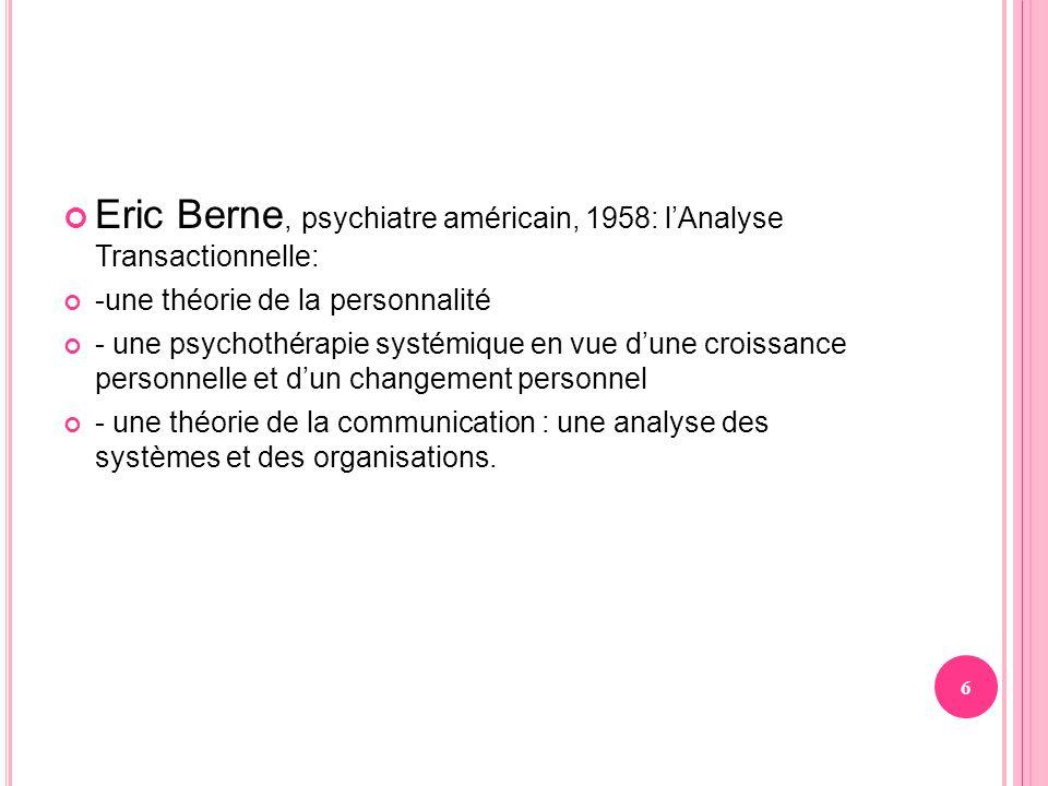 Eric Berne, psychiatre américain, 1958: lAnalyse Transactionnelle: -une théorie de la personnalité - une psychothérapie systémique en vue dune croissa