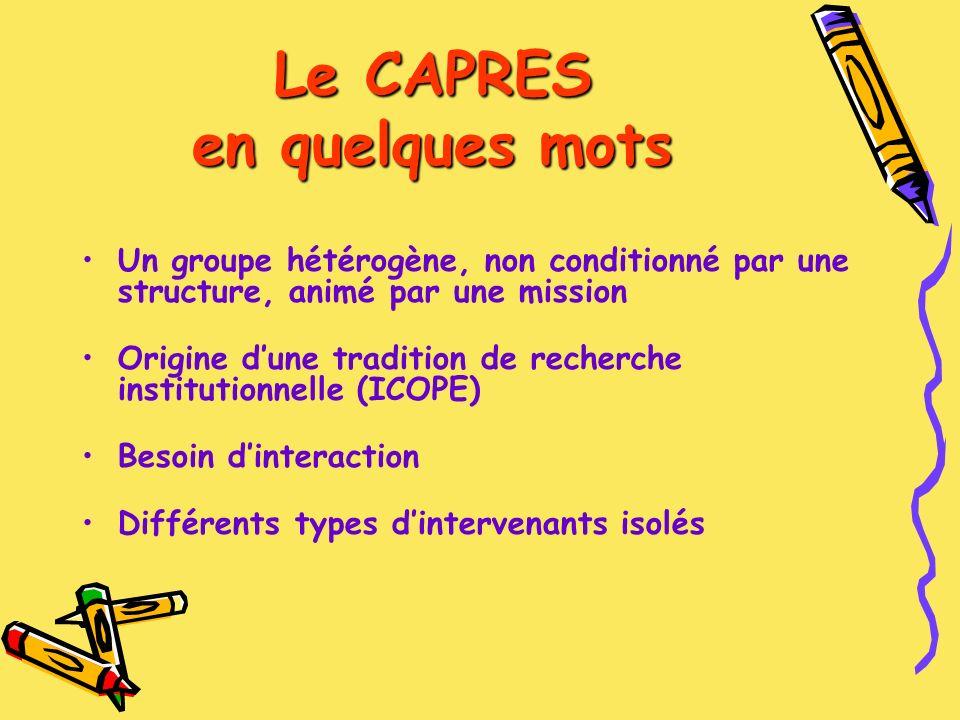 Le CAPRES en quelques mots Un groupe hétérogène, non conditionné par une structure, animé par une mission Origine dune tradition de recherche institutionnelle (ICOPE) Besoin dinteraction Différents types dintervenants isolés