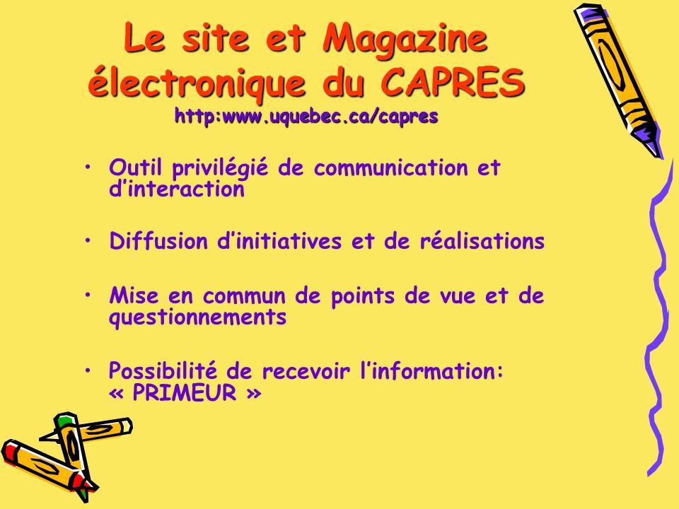 Le site et Magazine électronique du CAPRES http:www.uquebec.ca/capres Outil privilégié de communication et dinteraction Diffusion dinitiatives et de réalisations Mise en commun de points de vue et de questionnements Possibilité de recevoir linformation: « PRIMEUR »