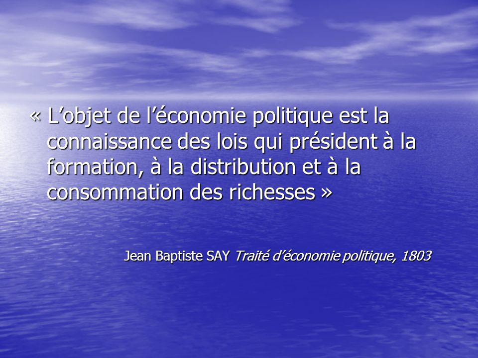 « Lobjet de léconomie politique est la connaissance des lois qui président à la formation, à la distribution et à la consommation des richesses » Jean