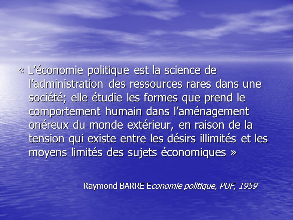 « Léconomie politique est la science de ladministration des ressources rares dans une société; elle étudie les formes que prend le comportement humain