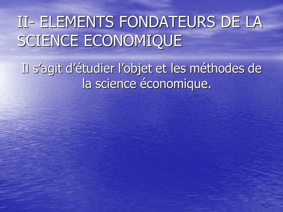 II- ELEMENTS FONDATEURS DE LA SCIENCE ECONOMIQUE Il sagit détudier lobjet et les méthodes de la science économique.