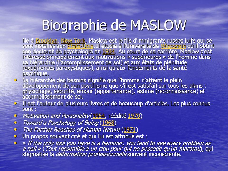 Biographie de MASLOW Né à Brooklyn, New York, Maslow est le fils d'immigrants russes juifs qui se sont installés aux États-Unis. Il étudia à l'Univers