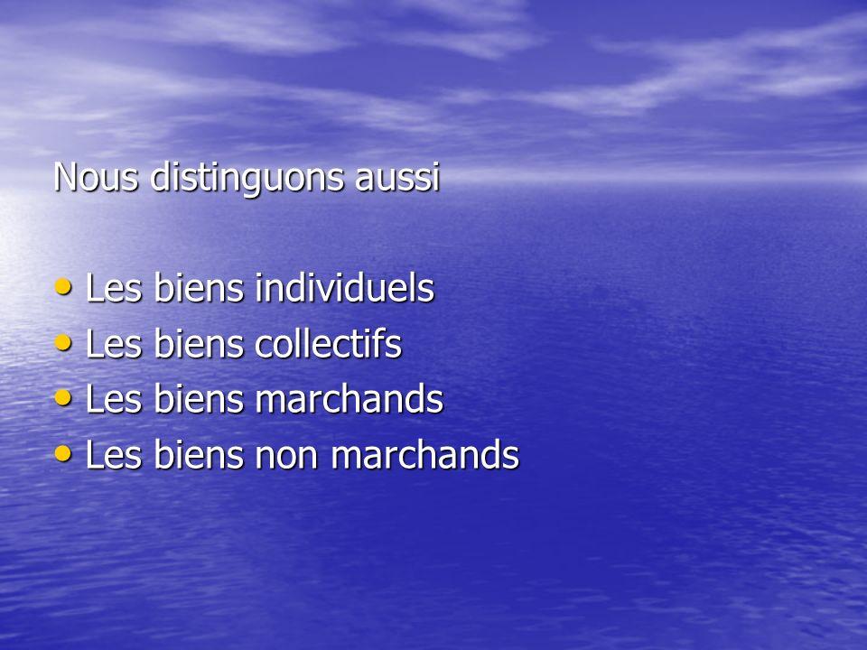Nous distinguons aussi Les biens individuels Les biens individuels Les biens collectifs Les biens collectifs Les biens marchands Les biens marchands L