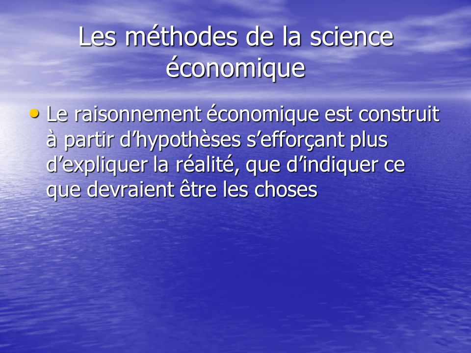 Les méthodes de la science économique Le raisonnement économique est construit à partir dhypothèses sefforçant plus dexpliquer la réalité, que dindiqu