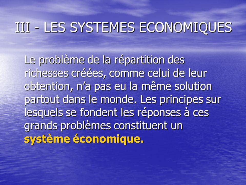 III - LES SYSTEMES ECONOMIQUES Le problème de la répartition des richesses créées, comme celui de leur obtention, na pas eu la même solution partout d