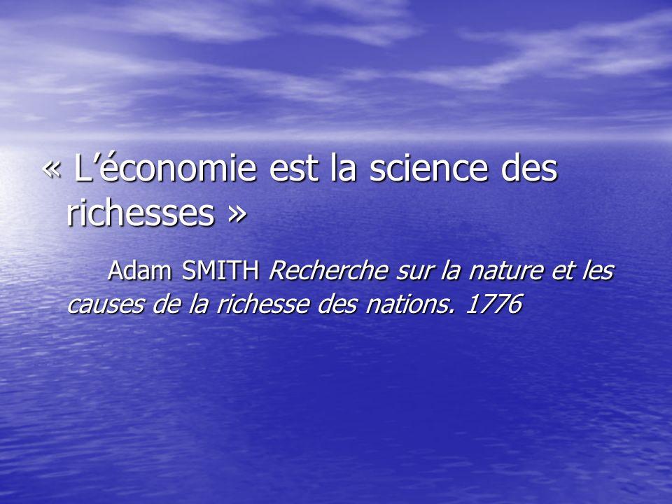 « Léconomie est la science des richesses » Adam SMITH Recherche sur la nature et les causes de la richesse des nations. 1776