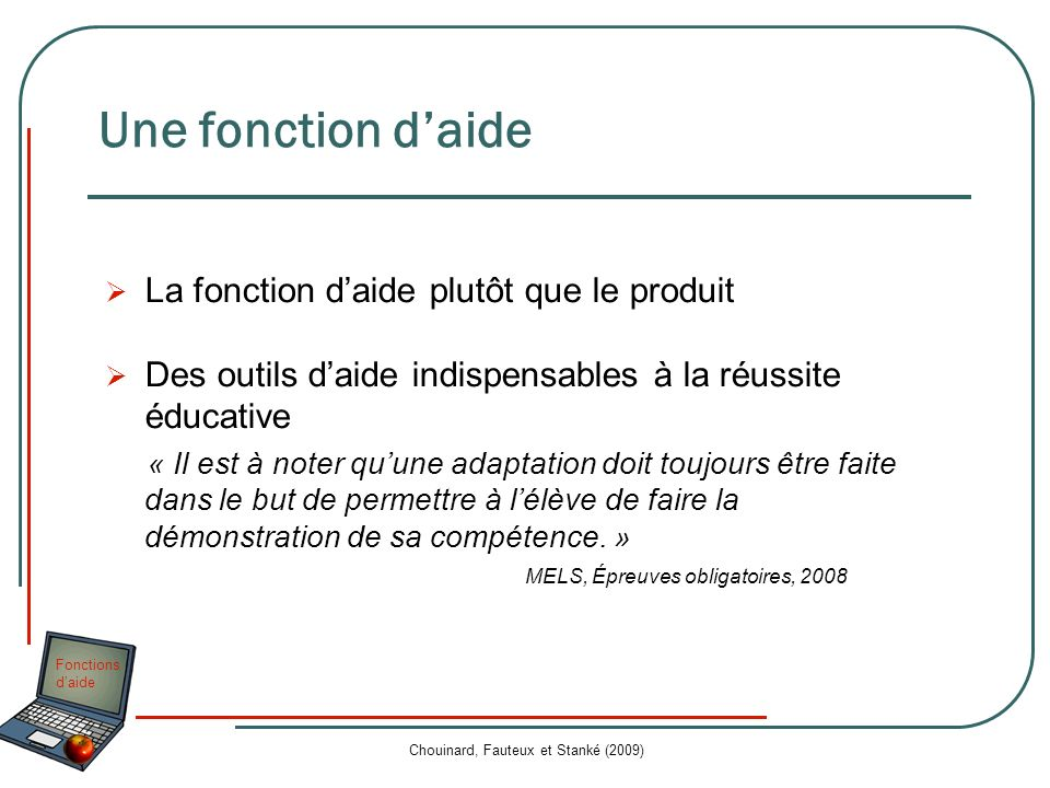 Fonctions daide Chouinard, Fauteux et Stanké (2009) Une valeur ajoutée La valeur ajoutée dun outil technologique se mesure dans le gain significatif que lutilisation de cet outil apporte à lélève pour réaliser une tâche ou développer une compétence.