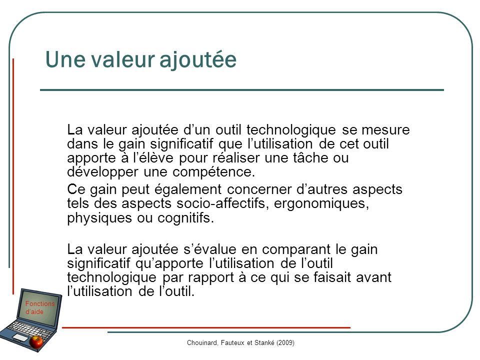 Fonctions daide Chouinard, Fauteux et Stanké (2009) Valeur ajoutée Aide à la régulation, objectivation Facilite la prise de notes Laisse une trace de la démarche de production Laisse une trace de la démarche de production Exemple