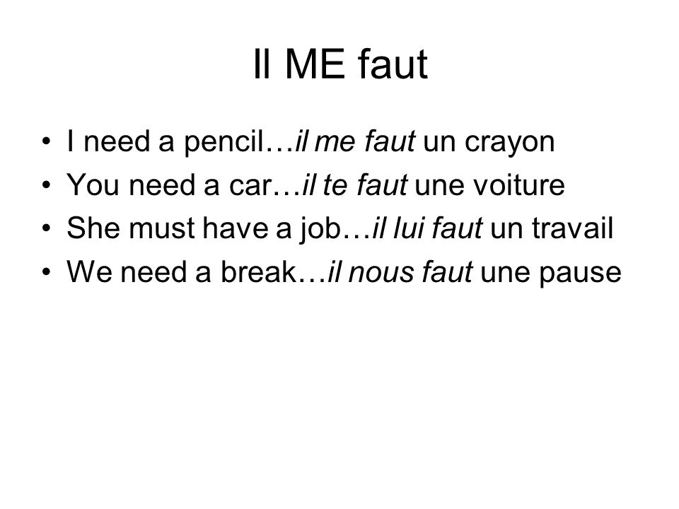 Il ME faut I need a pencil…il me faut un crayon You need a car…il te faut une voiture She must have a job…il lui faut un travail We need a break…il no