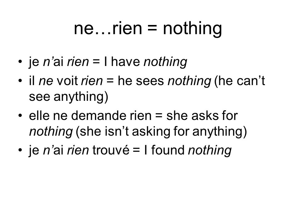 ne…rien = nothing je nai rien = I have nothing il ne voit rien = he sees nothing (he cant see anything) elle ne demande rien = she asks for nothing (s
