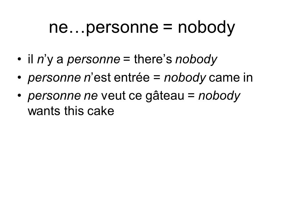 ne…personne = nobody il ny a personne = theres nobody personne nest entrée = nobody came in personne ne veut ce gâteau = nobody wants this cake