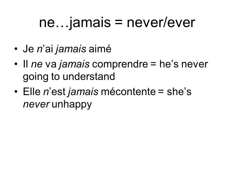 ne…jamais = never/ever Je nai jamais aimé Il ne va jamais comprendre = hes never going to understand Elle nest jamais mécontente = shes never unhappy