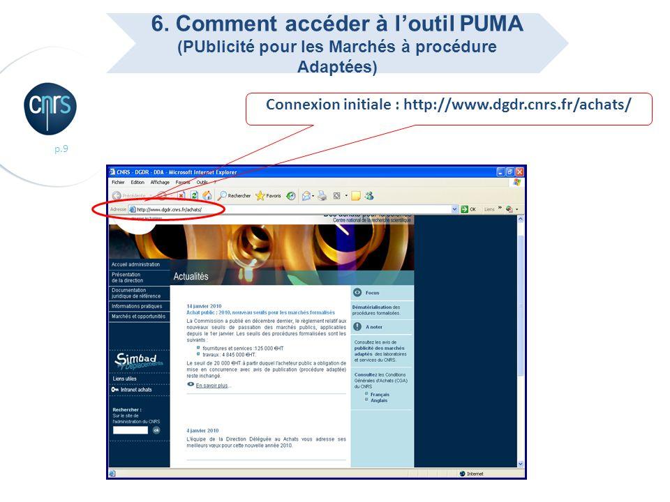 p.9 Connexion initiale : http://www.dgdr.cnrs.fr/achats/ 6. Comment accéder à loutil PUMA (PUblicité pour les Marchés à procédure Adaptées)