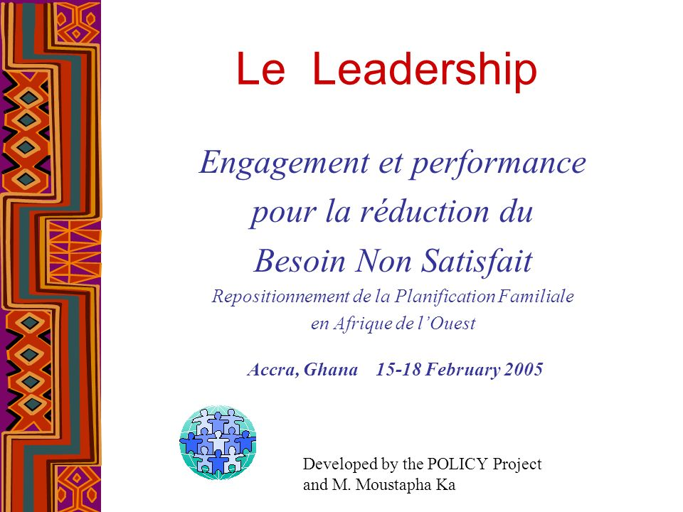 Le Leadership Engagement et performance pour la réduction du Besoin Non Satisfait Repositionnement de la Planification Familiale en Afrique de lOuest Accra, Ghana 15-18 February 2005 Developed by the POLICY Project and M.