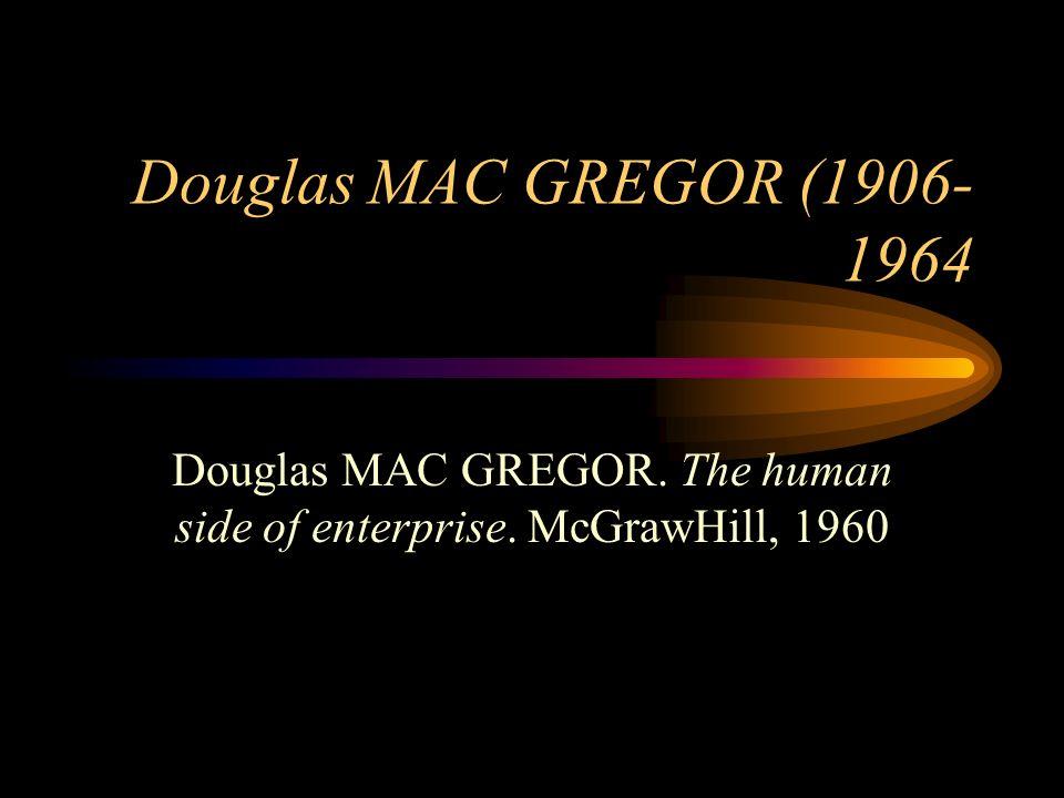 Douglas MAC GREGOR (1906- 1964 Douglas MAC GREGOR. The human side of enterprise. McGrawHill, 1960