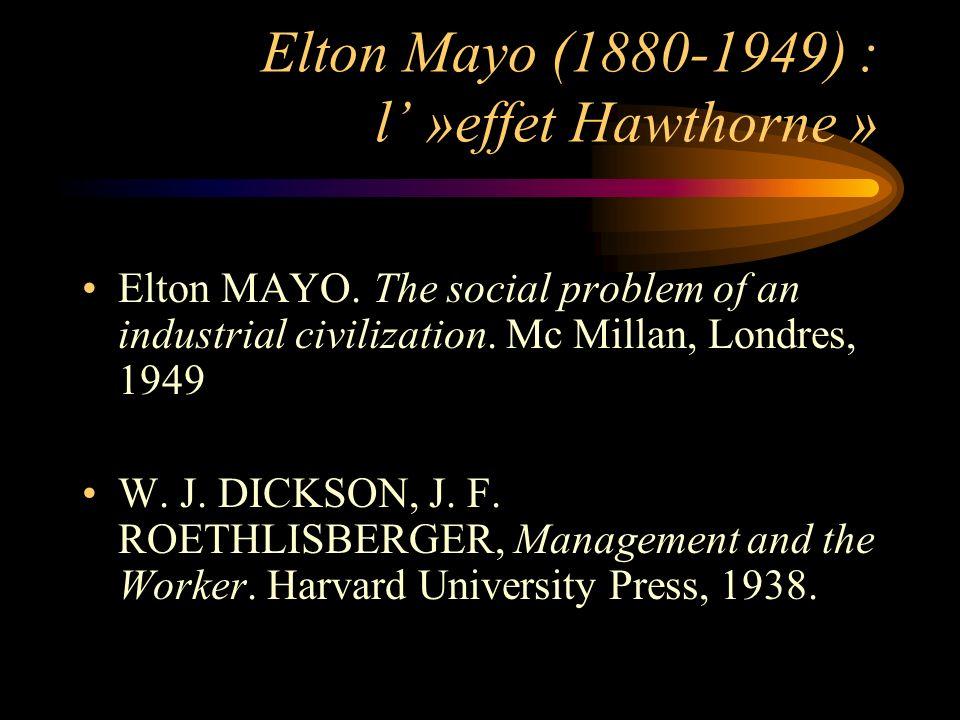 Elton Mayo (1880-1949) : l »effet Hawthorne » Elton MAYO. The social problem of an industrial civilization. Mc Millan, Londres, 1949 W. J. DICKSON, J.