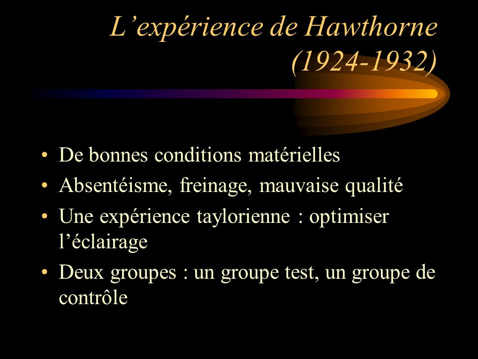 Lexpérience de Hawthorne (1924-1932) De bonnes conditions matérielles Absentéisme, freinage, mauvaise qualité Une expérience taylorienne : optimiser l