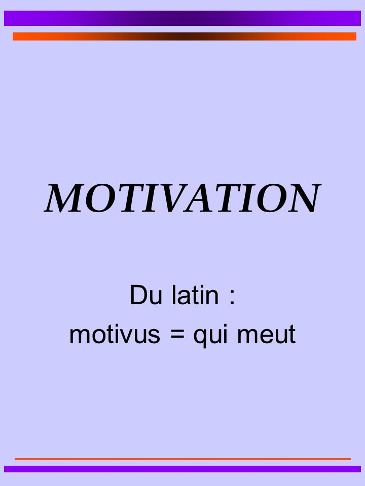 MOTIVATION Du latin : motivus = qui meut