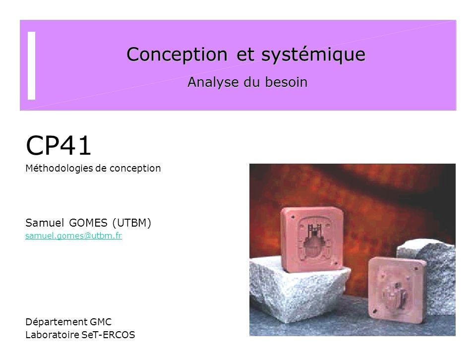 Conception et systémique Analyse du besoin CP41 Méthodologies de conception Samuel GOMES (UTBM) samuel.gomes@utbm.fr Département GMC Laboratoire SeT-E