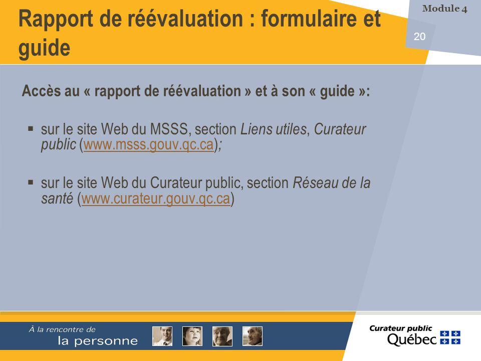 20 Rapport de réévaluation : formulaire et guide sur le site Web du MSSS, section Liens utiles, Curateur public (www.msss.gouv.qc.ca) ;www.msss.gouv.qc.ca sur le site Web du Curateur public, section Réseau de la santé (www.curateur.gouv.qc.ca)www.curateur.gouv.qc.ca Accès au « rapport de réévaluation » et à son « guide »: Module 4