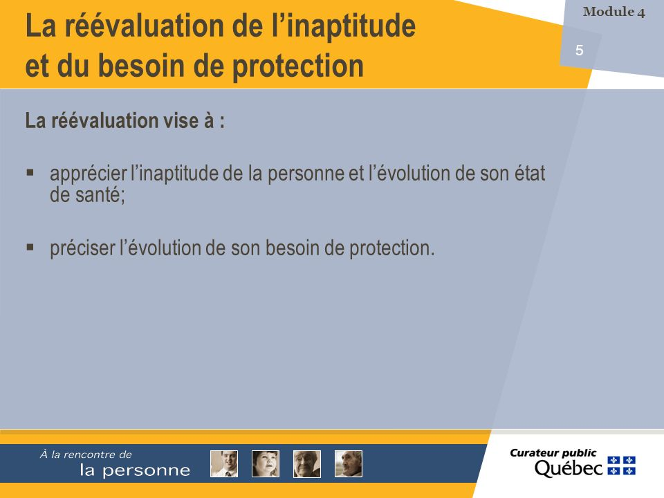 5 La réévaluation de linaptitude et du besoin de protection La réévaluation vise à : apprécier linaptitude de la personne et lévolution de son état de santé; préciser lévolution de son besoin de protection.