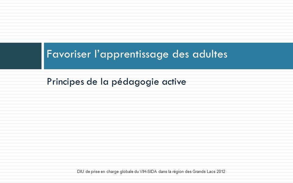 Principes de la pédagogie active Favoriser lapprentissage des adultes DIU de prise en charge globale du VIH-SIDA dans la région des Grands Lacs 2012