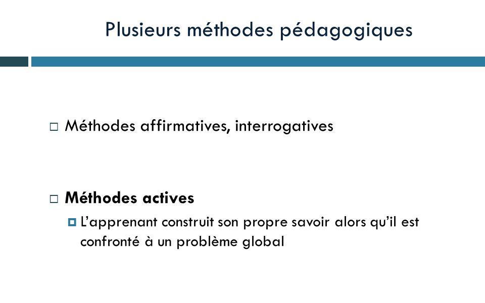 Plusieurs méthodes pédagogiques Méthodes affirmatives, interrogatives Méthodes actives Lapprenant construit son propre savoir alors quil est confronté à un problème global