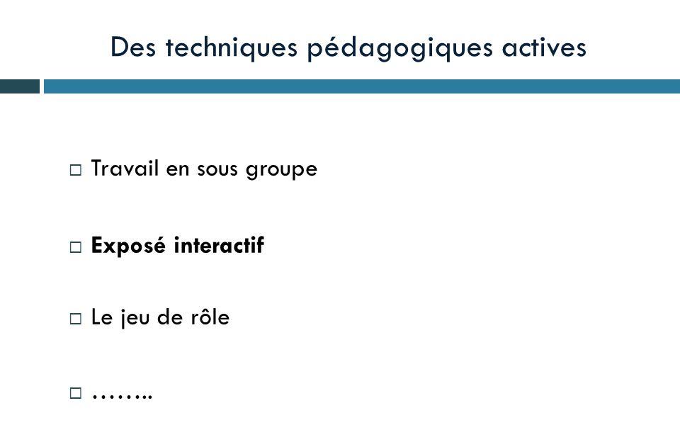 Des techniques pédagogiques actives Travail en sous groupe Exposé interactif Le jeu de rôle ……..