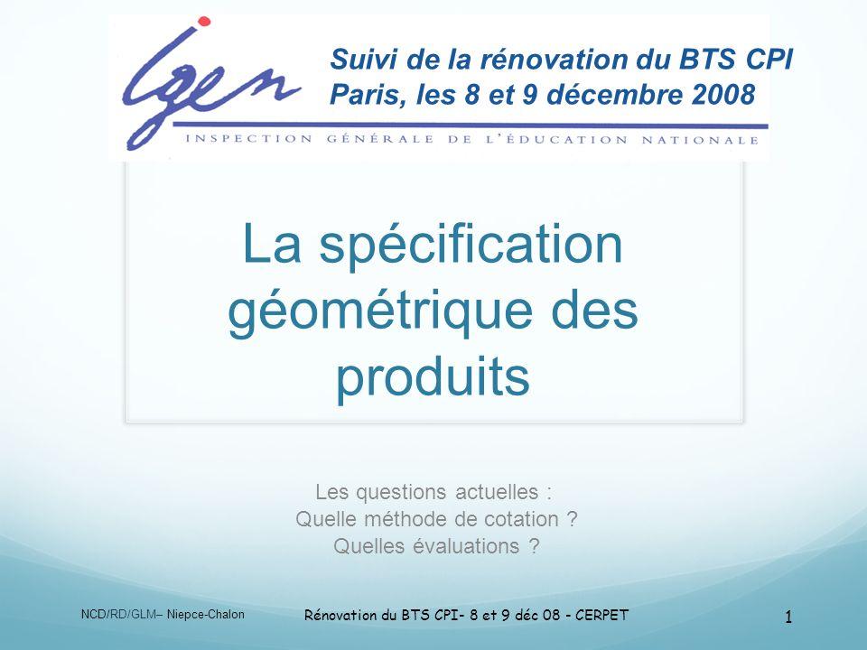 NCD/RD/GLM– Niepce-Chalon Rénovation du BTS CPI- 8 et 9 déc 08 - CERPET 1 La spécification géométrique des produits Les questions actuelles : Quelle m
