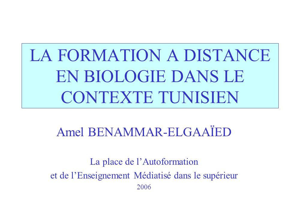 LA FORMATION A DISTANCE EN BIOLOGIE DANS LE CONTEXTE TUNISIEN Amel BENAMMAR-ELGAAÏED La place de lAutoformation et de lEnseignement Médiatisé dans le supérieur 2006