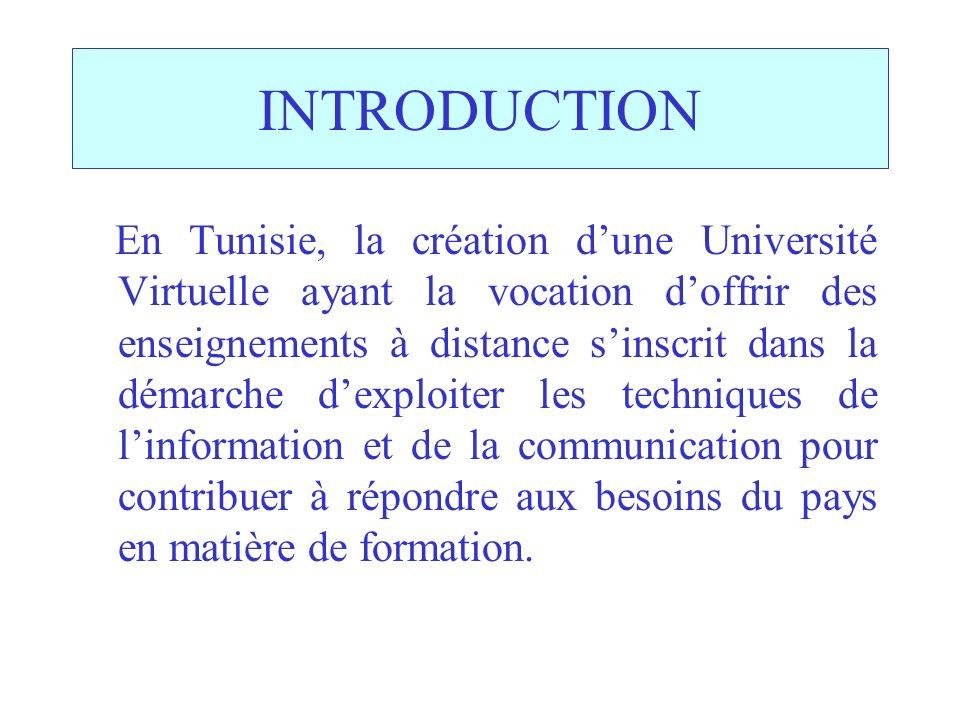 INTRODUCTION En Tunisie, la création dune Université Virtuelle ayant la vocation doffrir des enseignements à distance sinscrit dans la démarche dexploiter les techniques de linformation et de la communication pour contribuer à répondre aux besoins du pays en matière de formation.