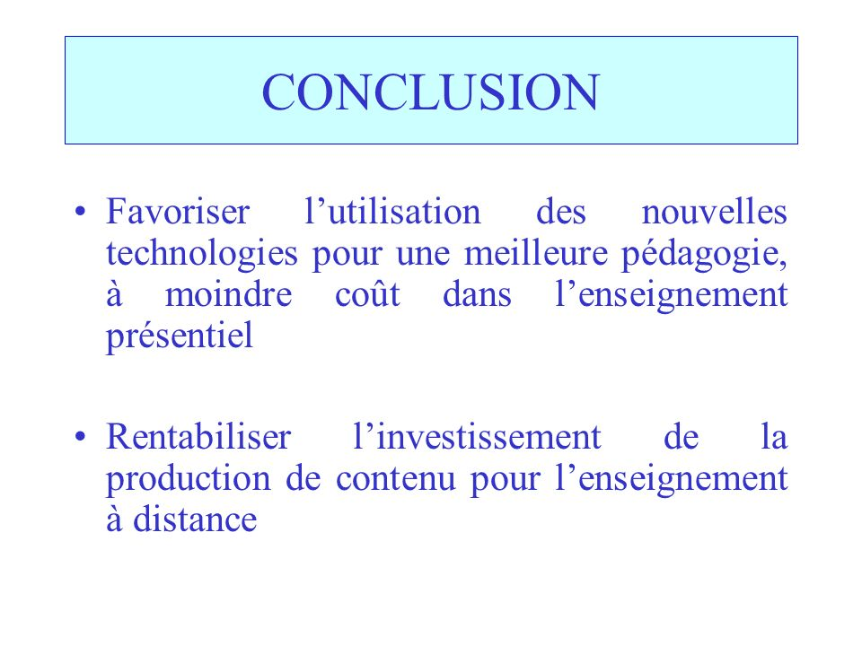 CONCLUSION Favoriser lutilisation des nouvelles technologies pour une meilleure pédagogie, à moindre coût dans lenseignement présentiel Rentabiliser linvestissement de la production de contenu pour lenseignement à distance