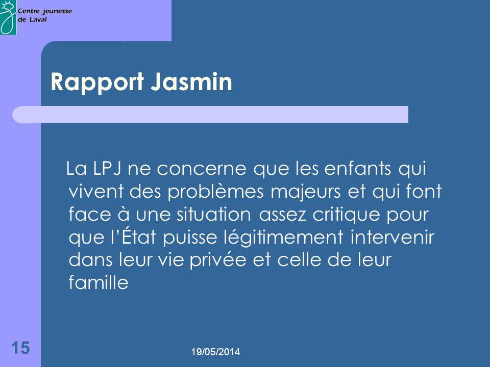 19/05/2014 15 Rapport Jasmin La LPJ ne concerne que les enfants qui vivent des problèmes majeurs et qui font face à une situation assez critique pour que lÉtat puisse légitimement intervenir dans leur vie privée et celle de leur famille