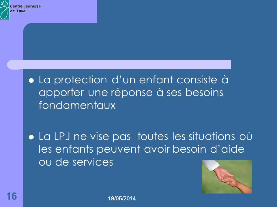 19/05/2014 16 La protection dun enfant consiste à apporter une réponse à ses besoins fondamentaux La LPJ ne vise pas toutes les situations où les enfants peuvent avoir besoin daide ou de services